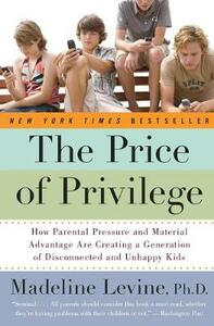 The Price of Privilege: How Parental Pressure and Material Advantage Are Creating a Generation of Disconnected and Unhappy Kids - Madeline Levine - cover