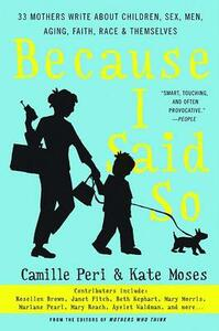 Because I Said So: 33 Mothers Write about Children, Sex, Men, Aging, Faith, Race, and Themselves - Kate Moses,Camille Peri - cover