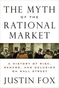 The Myth of the Rational Market: A History of Risk, Reward, and Delusion on Wall Street - Justin Fox - cover