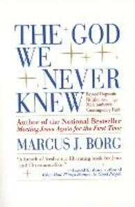 The God We Never Knew: Beyond Dogmatic Religion to a More Authentic Contemporary Faith - Marcus J. Borg - cover
