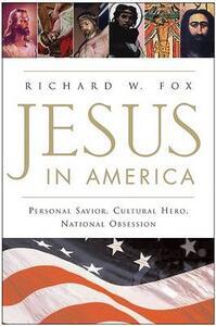 Jesus in America: Personal Savior, Cultural Hero, National Obsession - Richard W Fox - cover