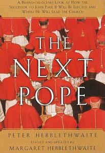 Next Pope, the - Revised & Updated: A Behind-The-Scenes Look at How the Successor to John Paul II Will Be Elected and Where He Will Lead the Church - Peter Hebblethwait,Margaret Hebblethwait - cover