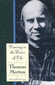 Dancing in the Water of Life: Seeking Peace in the Hermitage, the Journals of Thomas Merton, Volume Five 1963-1965 - Thomas Merton - cover