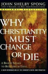 Why Christianity Must Change or Die: A Bishop Speaks to Believers In Exile - John Shelby Spong - cover