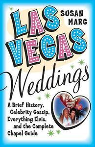 Las Vegas Weddings: A Brief History, Celebrity Gossip, Everything Elvis,& The Complete Chapel Guide - Susan Marg - cover