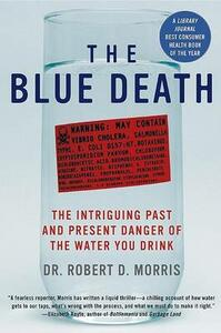 The Blue Death: The Intriguing Past and Present Danger of the Water You Drink - Robert D Morris - cover