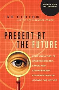 Present At The Future: From Evolution to Nanotechnology, Candid and Controversial Conversations on Science and Nature - Ira Flatow - cover