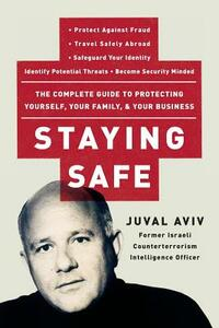 Staying Safe: The Complete Guide to Protecting Yourself, Your Family, and Your Business - Juval Aviv - cover