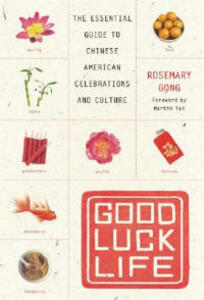Good Luck Life: The Essential Guide to Chinese American Celebrations and Culture - Rosemary Gong - cover