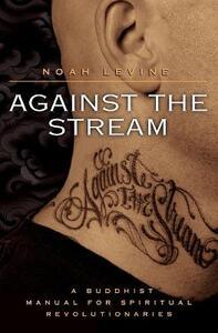 Against the Stream: A Buddhist Manual for Spiritual Revolutionaries - Noah Levine - cover