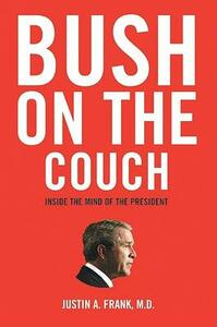 Bush on the Couch: Inside the Mind of the President - Justin Frank - cover