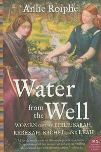 Water from the Well: Women of the Bible: Sarah, Rebekah, Rachel, and Leah - Anne Roiphe - cover
