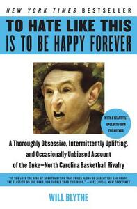 To Hate Like This Is to Be Happy Forever: A Thoroughly Obsessive, Intermittently Uplifting, and Occasionally Unbiased Account of the Duke-North Carolina Basketball Rivalry - Will Blythe - cover