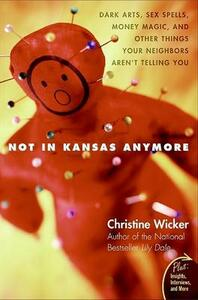 Not in Kansas Anymore: Dark Arts, Sex Spells, Money Magic, and Other Things Your Neighbors Aren't Telling You - Christine Wicker - cover
