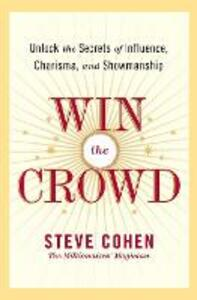 Win The Crowd: Unlock The Secrets Of Influence, Charisma, And Showmanship - Steve Cohen - cover