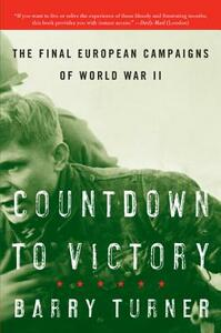 Countdown to Victory: The Final European Campaigns of World War II - Barry Turner - cover