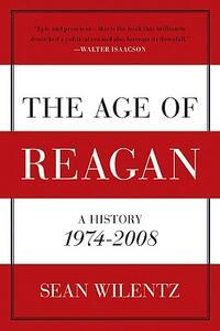 The Age of Reagan: A History, 1974 - 2008 - Sean Wilentz - cover