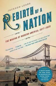 Rebirth of a Nation:The Making of Modern America, 1877-1920 - Jackson Lears - cover