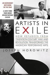 Artists in Exile: How Refugees from the Twentieth Century War and Revolution Transformed the American Performing Arts - Joseph Horowitz - cover
