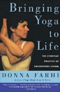 Bringing Yoga to Life: The Everyday Practice of Enlightened Living - Donna Farhi - cover