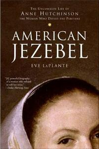 American Jezebel: The Uncommon Life of Anne Hutchinson, the Woman Who Defied the Puritans - Eve LaPlante - cover
