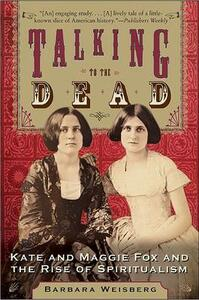 Talking To The Dead: Kate And Maggie Fox And The Rise Of Spiritualism - Barbara Weisberg - cover