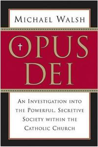 Opus Dei: An Investigation Into the Powerful, Secretive Society Within the Catholic Church - Michael Walsh - cover