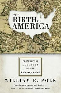The Birth of America: From Before Columbus to the Revolution - William R Polk - cover