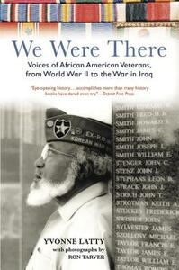 We Were There: Voices of African American Veterans, from World War II to the War in Iraq - Yvonne Latty,Ron Tarver - cover