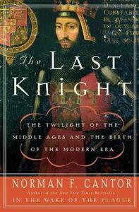 The Last Knight: The Twilight of the Middle Ages and the Birth of the Modern Era - Norman F Cantor - cover