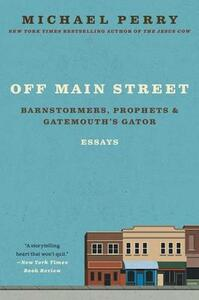 Off Main Street: Barnstormers, Prophets, and Gatemouth's Gator: Essays - Michael Perry - cover