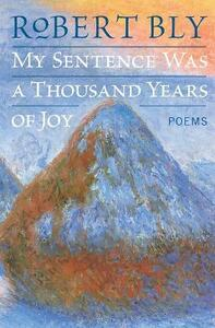 My Sentence Was a Thousand Years of Joy: Poems - Robert Bly - cover