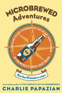 Microbrewed Adventures: A Lupulin Filled Journey To The Heart And FlavorOf The World's Great Craft Beers - Charlie Papazian - cover