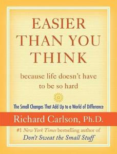 Easier Than You Think ...Because Life Doesn't Have to Be So Hard: The Small Changes That Add Up to a World of Difference - Richard Carlson - cover
