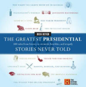 The Greatest Presidential Stories Never Told: 100 Tales From History to Astonish, Bewilder, and Stupefy - Rick Beyer - cover