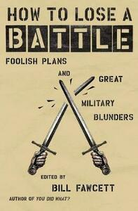 How to Lose a Battle: Foolish Plans and Great Military Blunders - Bill Fawcett - cover