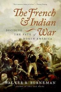 The French and Indian War: Deciding the Fate of North America - Walter R Borneman - cover
