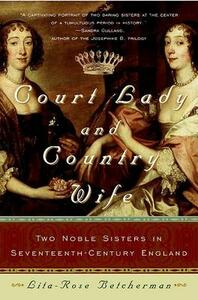 Court Lady and Country Wife: Two Noble Sisters in Seventeenth-Century England - Lita-Rose Betcherman - cover