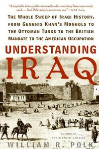 Understanding Iraq: The Whole Sweep of Iraqi History, from Genghis Khan's Mongols to the Ottoman Turks to the British Mandate to the American Occupation - William R Polk - cover