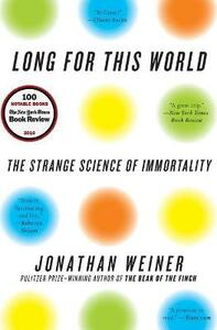 Long for This World: The Strange Science of Immortality - Jonathan Weiner - cover