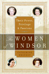 The Women of Windsor: Their Power, Privilege, and Passions - Catherine Whitney - cover