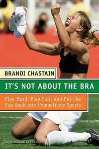 It's Not about the Bra: Play Hard, Play Fair, and Put the Fun Back Into Competitive Sports - Brandi Chastain - cover