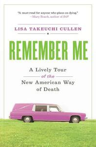Remember Me: A Lively Tour of the New American Way of Death - Lisa Takeuchi Cullen - cover