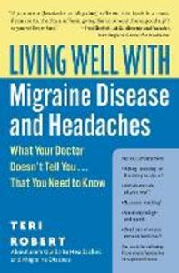 Living Well with Migraine Disease and Headaches: What Your Doctor Doesn't Tell You...That You Need to Know - Teri Robert - cover