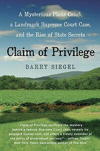 Claim of Privilege: A Mysterious Plane Crash, a Landmark Supreme Court Case, and the Rise of State Secrets - Barry Siegel - cover