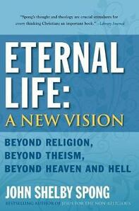 Eternal Life: A New Vision: Beyond Religion, Beyond Theism, Beyond Heaven and Hell - John Shelby Spong - cover