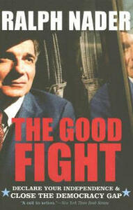 The Good Fight: Declare Your Independence And Close The Democracy Gap - Ralph Nader - cover