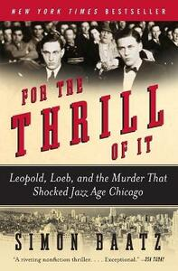 For the Thrill of It: Leopold, Loeb, and the Murder That Shocked Jazz Age Chicago - Simon Baatz - cover
