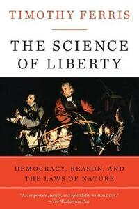 The Science of Liberty: Democracy, Reason, and the Laws of Nature - Timothy Ferris - cover