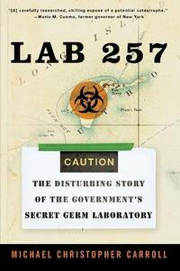 Lab 257: The Disturbing Story of the Government's Secret Germ Laboratory - Michael C Carroll - cover